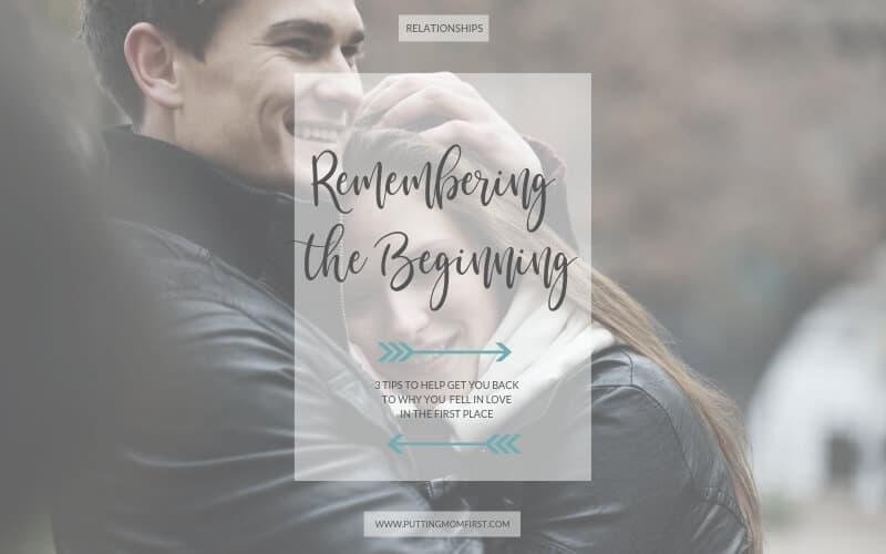 Remembering the Beginning - 3 tips to help get you back to why you fell in love in the first place